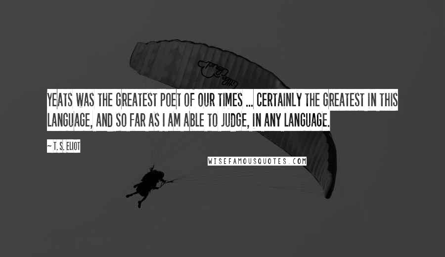 T. S. Eliot quotes: Yeats was the greatest poet of our times ... certainly the greatest in this language, and so far as I am able to judge, in any language.