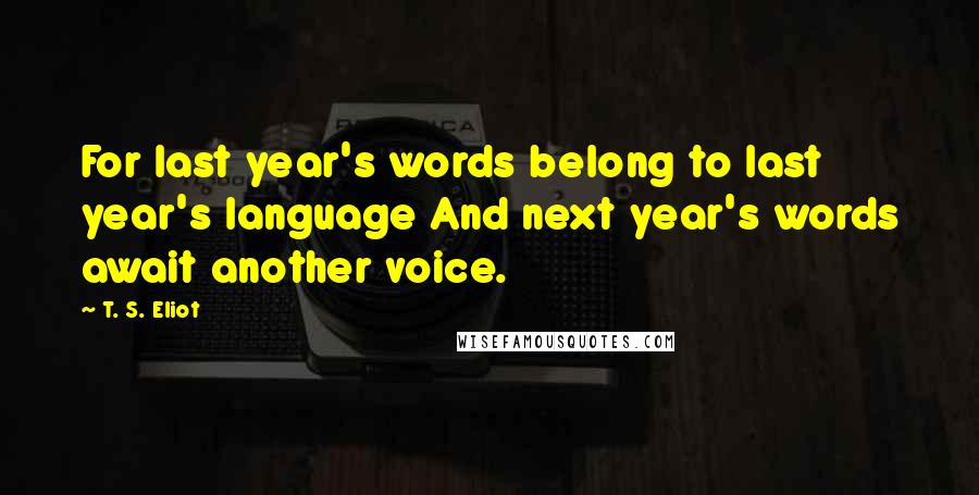 T. S. Eliot quotes: For last year's words belong to last year's language And next year's words await another voice.
