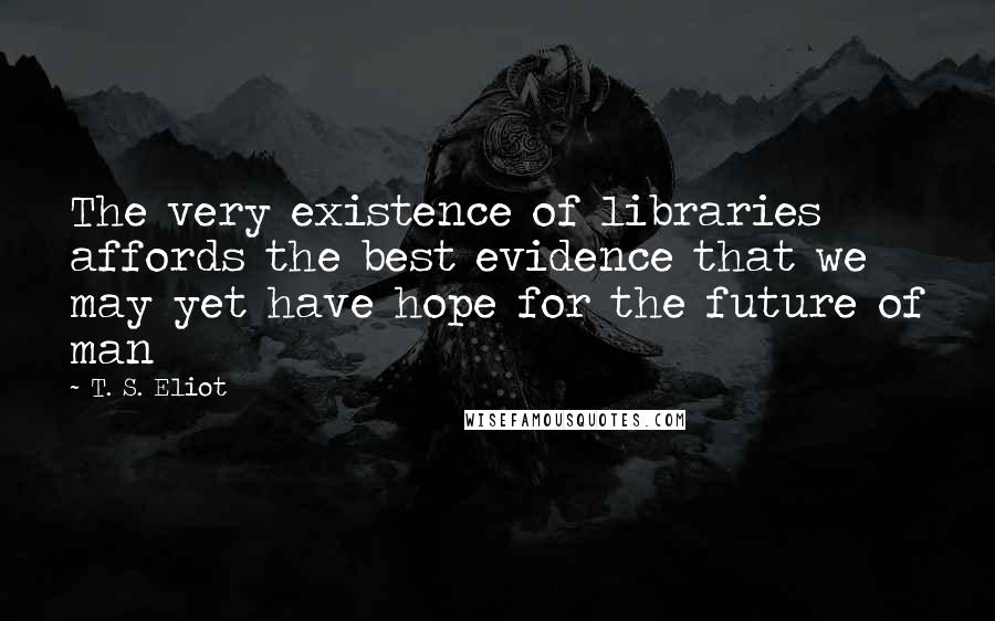 T. S. Eliot quotes: The very existence of libraries affords the best evidence that we may yet have hope for the future of man