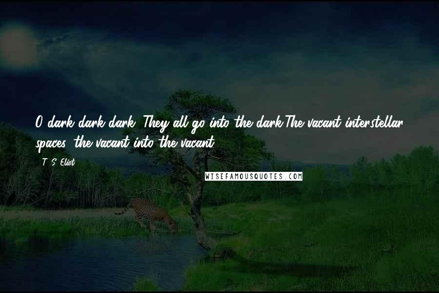 T. S. Eliot quotes: O dark dark dark. They all go into the dark,The vacant interstellar spaces, the vacant into the vacant