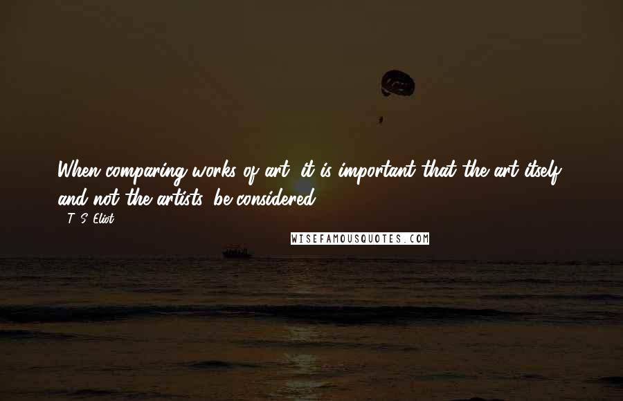 T. S. Eliot quotes: When comparing works of art, it is important that the art itself, and not the artists, be considered.