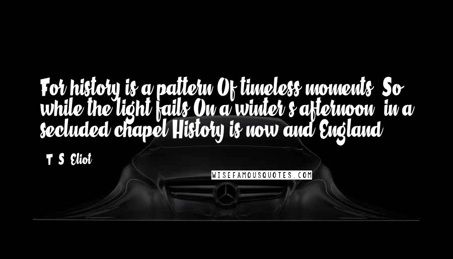 T. S. Eliot quotes: For history is a pattern Of timeless moments. So, while the light fails On a winter's afternoon, in a secluded chapel History is now and England.