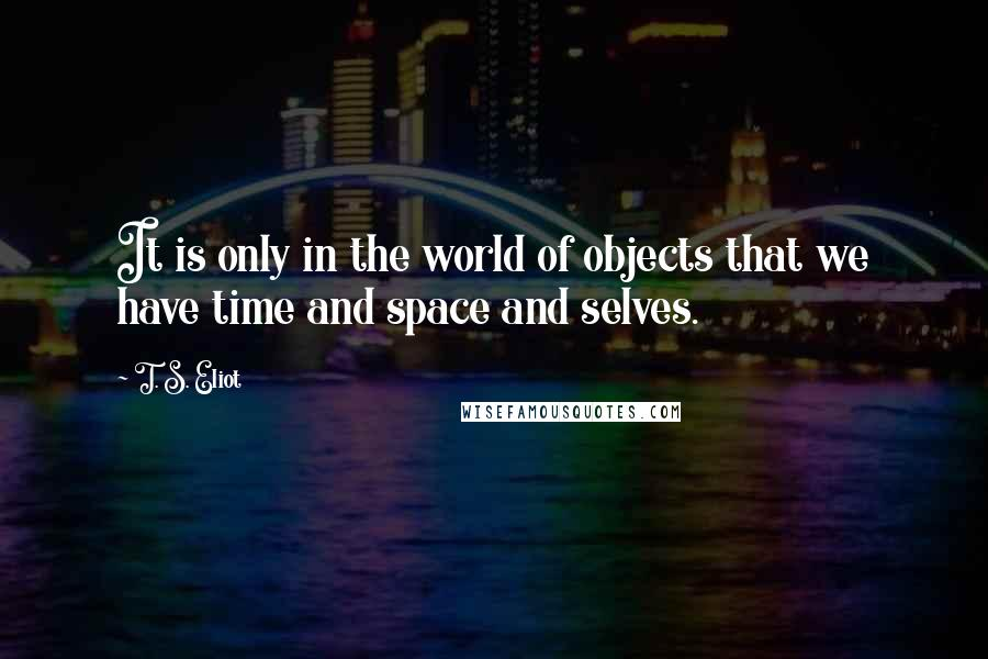 T. S. Eliot quotes: It is only in the world of objects that we have time and space and selves.