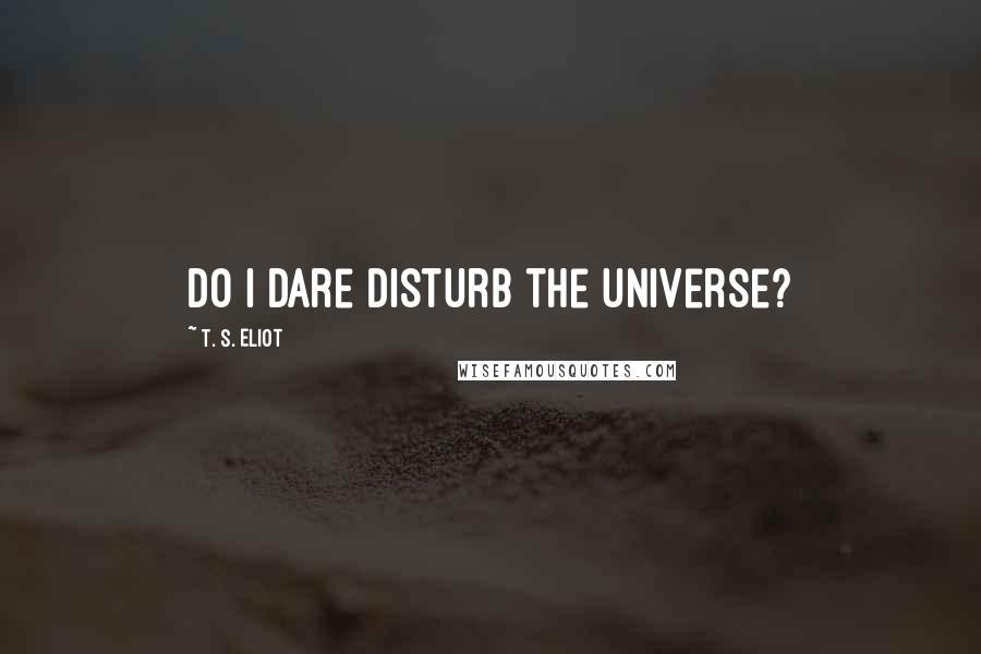 T. S. Eliot quotes: Do I dare Disturb the universe?
