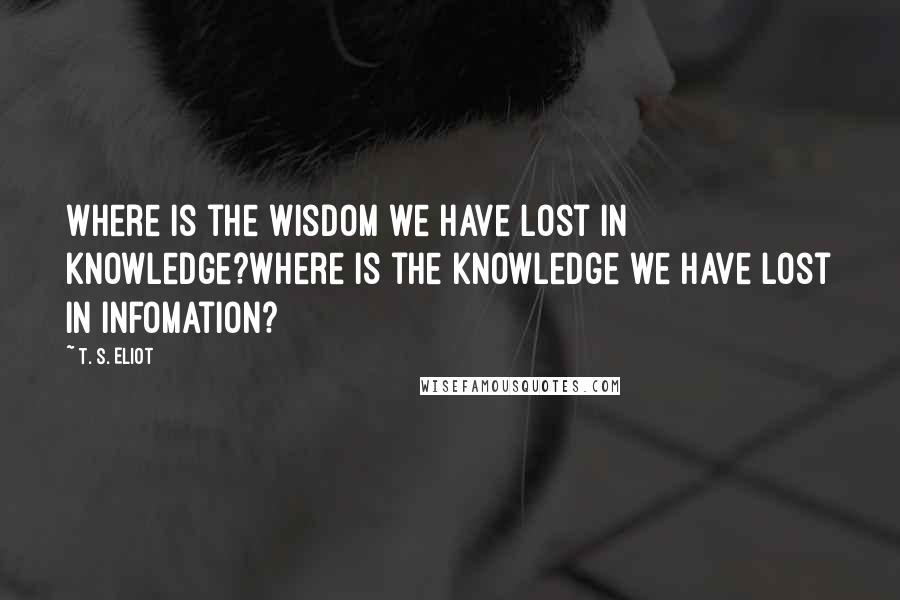 T. S. Eliot quotes: Where is the wisdom we have lost in knowledge?Where is the knowledge we have lost in infomation?
