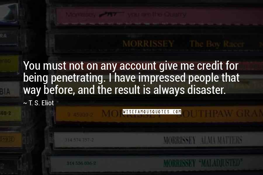 T. S. Eliot quotes: You must not on any account give me credit for being penetrating. I have impressed people that way before, and the result is always disaster.