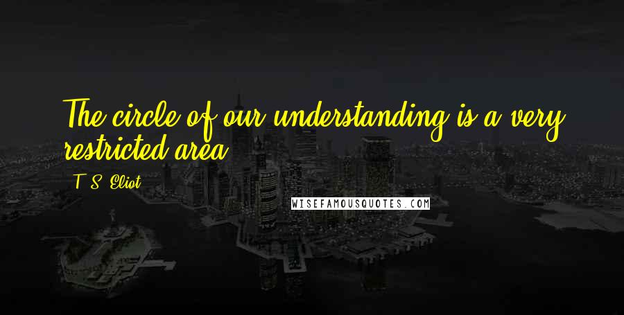 T. S. Eliot quotes: The circle of our understanding is a very restricted area.
