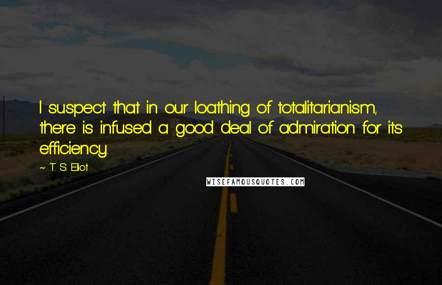 T. S. Eliot quotes: I suspect that in our loathing of totalitarianism, there is infused a good deal of admiration for its efficiency.