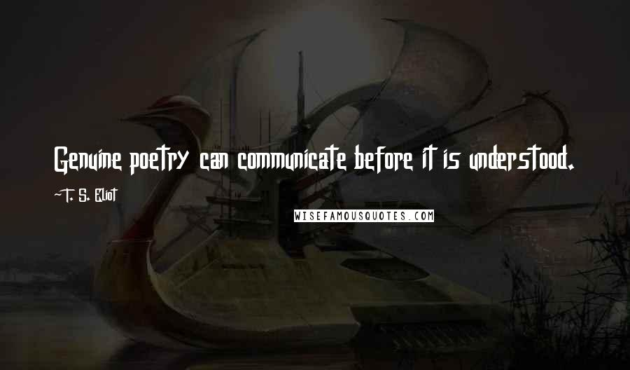 T. S. Eliot quotes: Genuine poetry can communicate before it is understood.