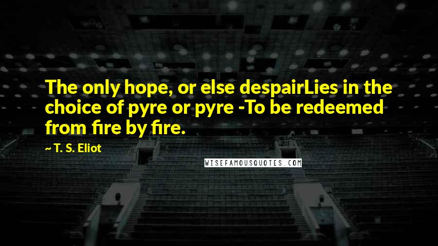 T. S. Eliot quotes: The only hope, or else despairLies in the choice of pyre or pyre -To be redeemed from fire by fire.