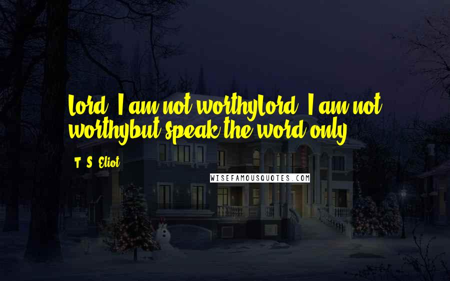 T. S. Eliot quotes: Lord, I am not worthyLord, I am not worthybut speak the word only.