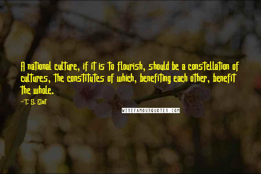 T. S. Eliot quotes: A national culture, if it is to flourish, should be a constellation of cultures, the constitutes of which, benefiting each other, benefit the whole.