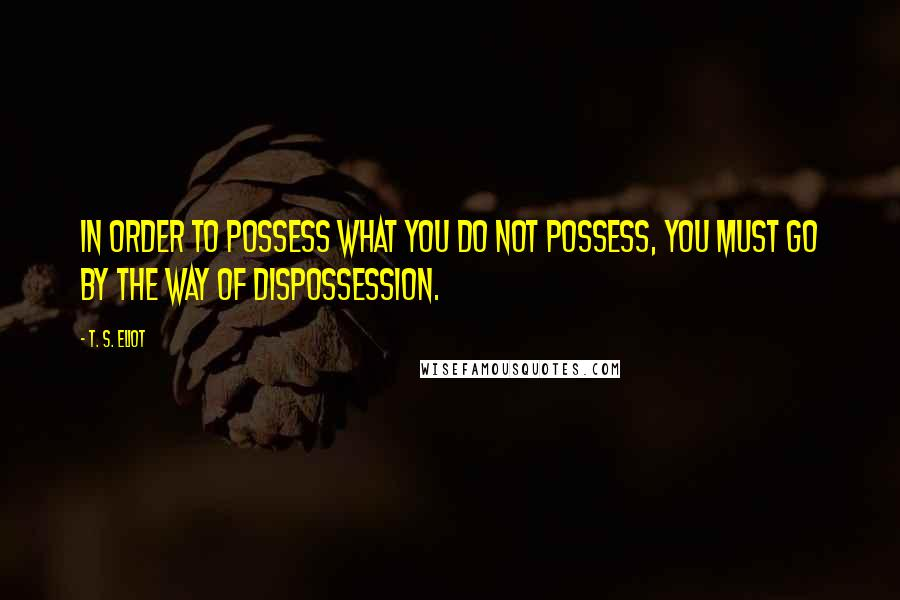 T. S. Eliot quotes: In order to possess what you do not possess, you must go by the way of dispossession.