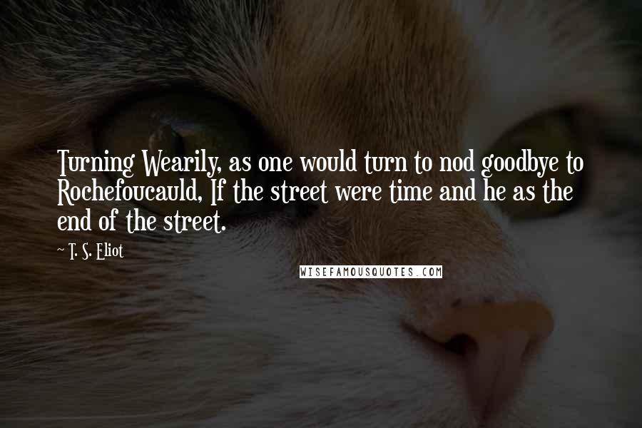 T. S. Eliot quotes: Turning Wearily, as one would turn to nod goodbye to Rochefoucauld, If the street were time and he as the end of the street.