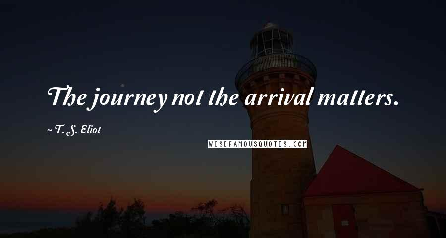 T. S. Eliot quotes: The journey not the arrival matters.