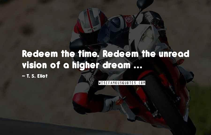 T. S. Eliot quotes: Redeem the time. Redeem the unread vision of a higher dream ...