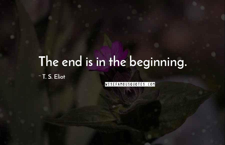 T. S. Eliot quotes: The end is in the beginning.
