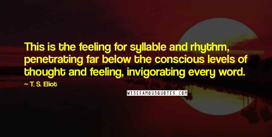 T. S. Eliot quotes: This is the feeling for syllable and rhythm, penetrating far below the conscious levels of thought and feeling, invigorating every word.