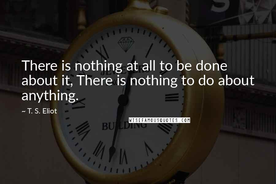 T. S. Eliot quotes: There is nothing at all to be done about it, There is nothing to do about anything.