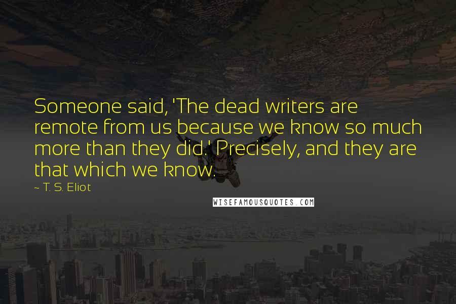 T. S. Eliot quotes: Someone said, 'The dead writers are remote from us because we know so much more than they did.' Precisely, and they are that which we know.