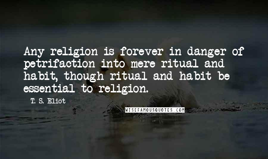 T. S. Eliot quotes: Any religion is forever in danger of petrifaction into mere ritual and habit, though ritual and habit be essential to religion.