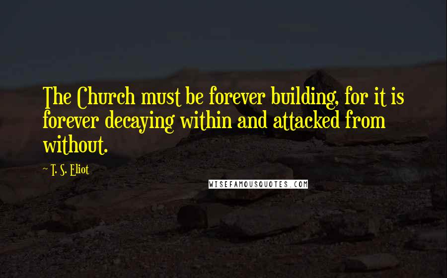 T. S. Eliot quotes: The Church must be forever building, for it is forever decaying within and attacked from without.
