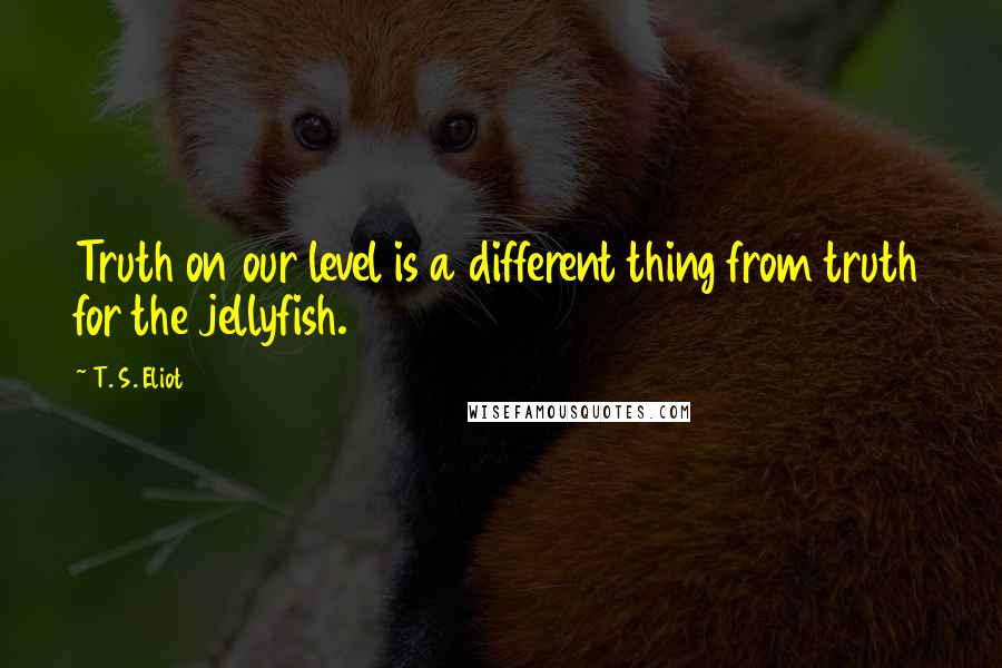 T. S. Eliot quotes: Truth on our level is a different thing from truth for the jellyfish.
