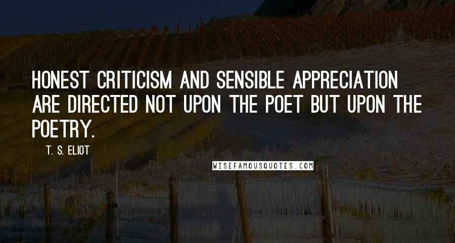 T. S. Eliot quotes: Honest criticism and sensible appreciation are directed not upon the poet but upon the poetry.