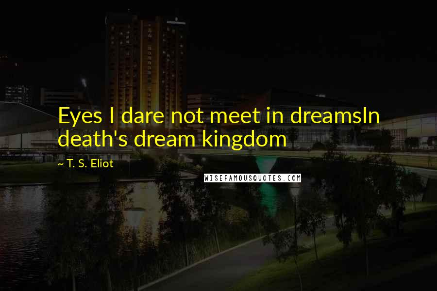 T. S. Eliot quotes: Eyes I dare not meet in dreamsIn death's dream kingdom