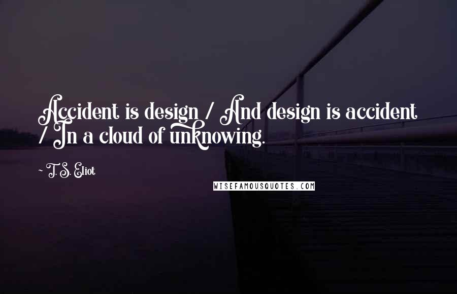 T. S. Eliot quotes: Accident is design / And design is accident / In a cloud of unknowing.