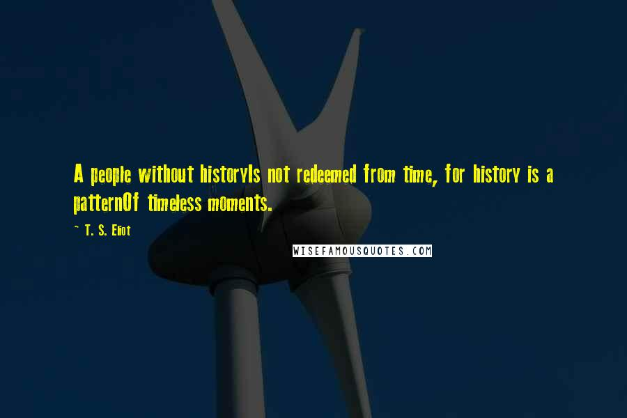 T. S. Eliot quotes: A people without historyIs not redeemed from time, for history is a patternOf timeless moments.