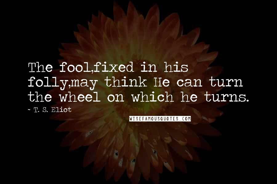 T. S. Eliot quotes: The fool,fixed in his folly,may think He can turn the wheel on which he turns.