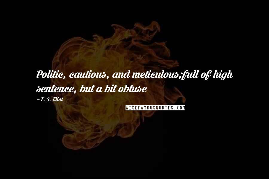 T. S. Eliot quotes: Politic, cautious, and meticulous;full of high sentence, but a bit obtuse