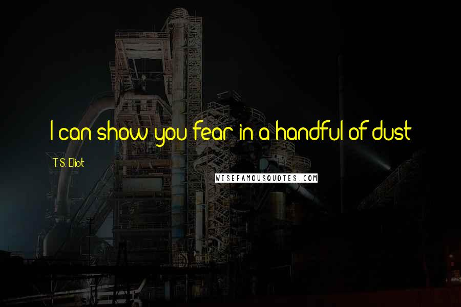 T. S. Eliot quotes: I can show you fear in a handful of dust