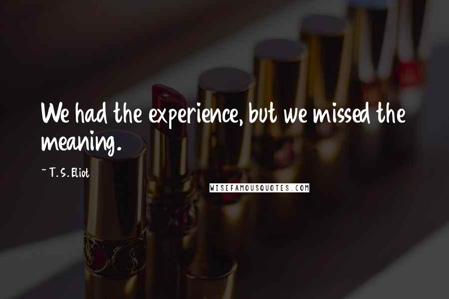 T. S. Eliot quotes: We had the experience, but we missed the meaning.