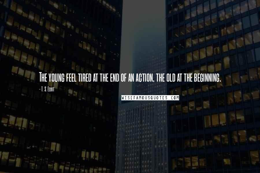 T. S. Eliot quotes: The young feel tired at the end of an action, the old at the beginning.