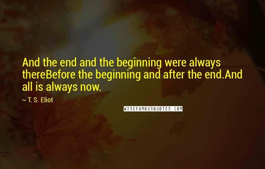 T. S. Eliot quotes: And the end and the beginning were always thereBefore the beginning and after the end.And all is always now.