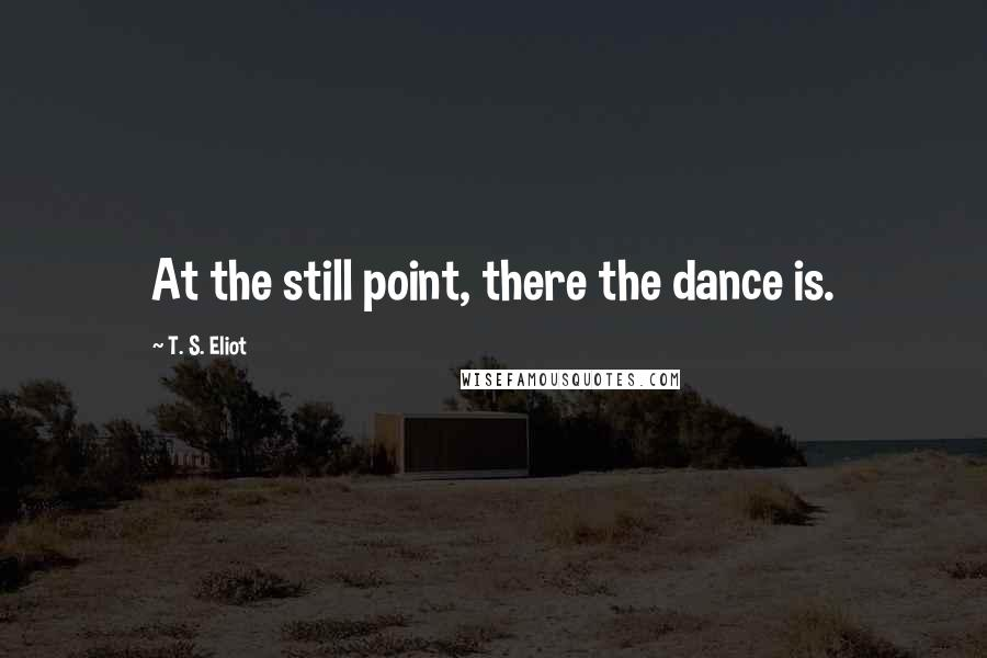 T. S. Eliot quotes: At the still point, there the dance is.
