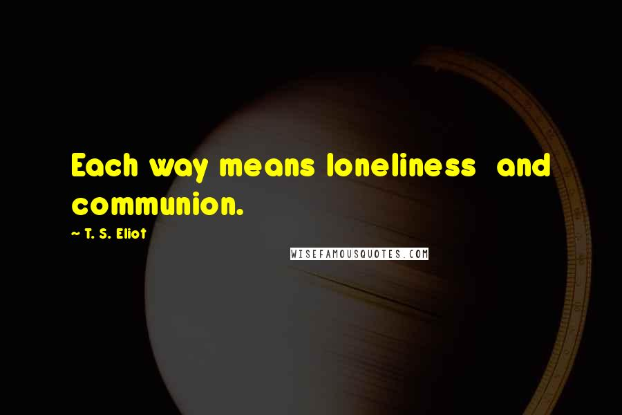 T. S. Eliot quotes: Each way means loneliness and communion.