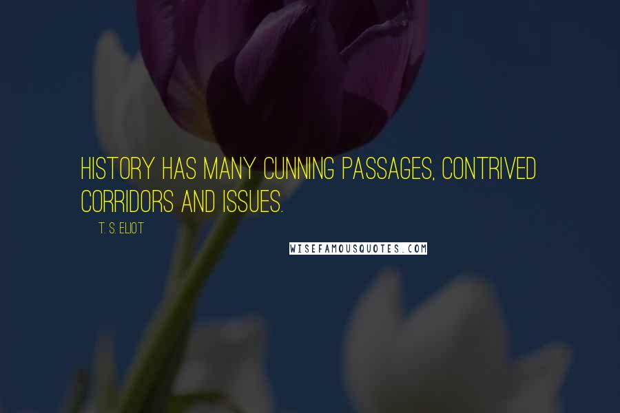 T. S. Eliot quotes: History has many cunning passages, contrived corridors and issues.