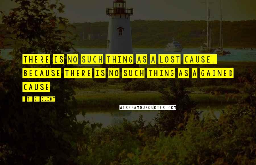 T. S. Eliot quotes: There is no such thing as a lost cause, because there is no such thing as a gained cause