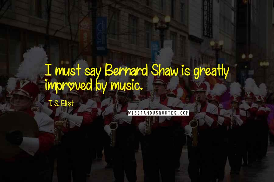 T. S. Eliot quotes: I must say Bernard Shaw is greatly improved by music.