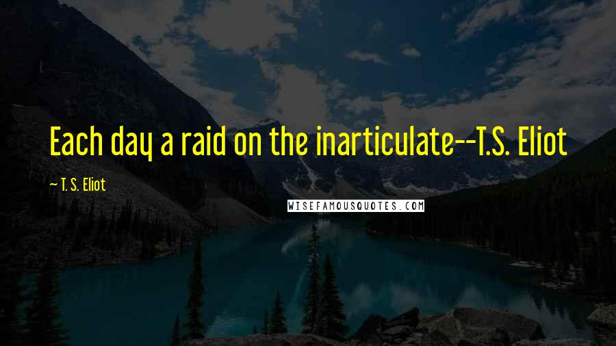 T. S. Eliot quotes: Each day a raid on the inarticulate--T.S. Eliot