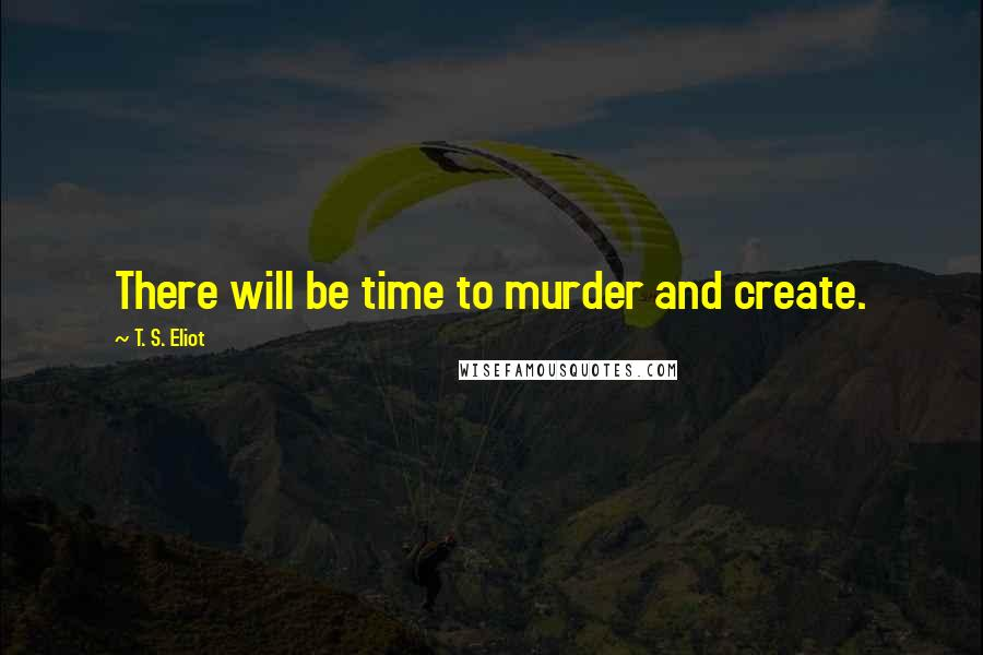 T. S. Eliot quotes: There will be time to murder and create.