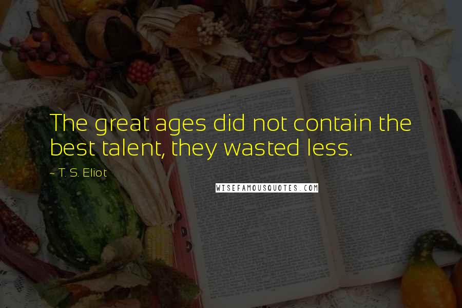 T. S. Eliot quotes: The great ages did not contain the best talent, they wasted less.