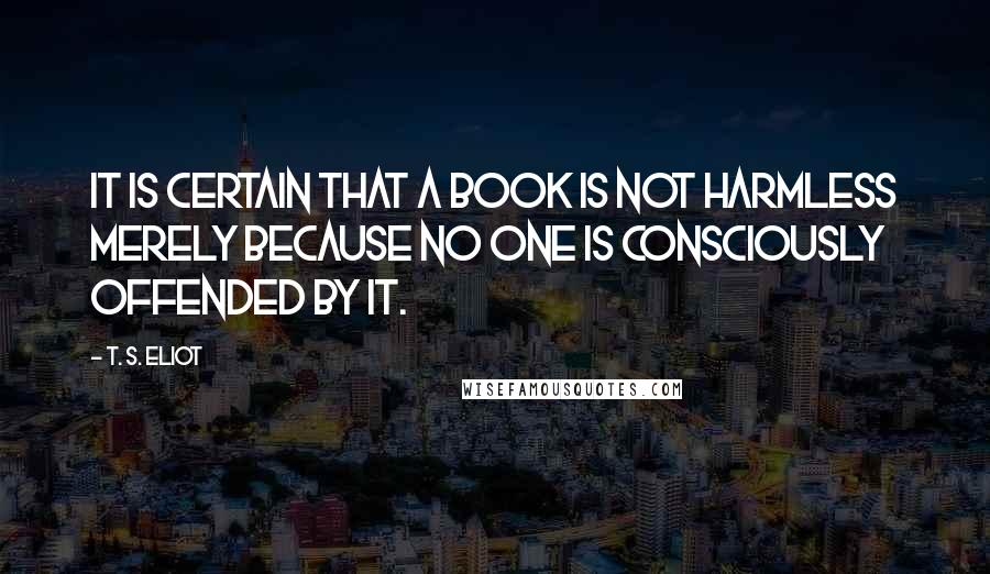 T. S. Eliot quotes: It is certain that a book is not harmless merely because no one is consciously offended by it.