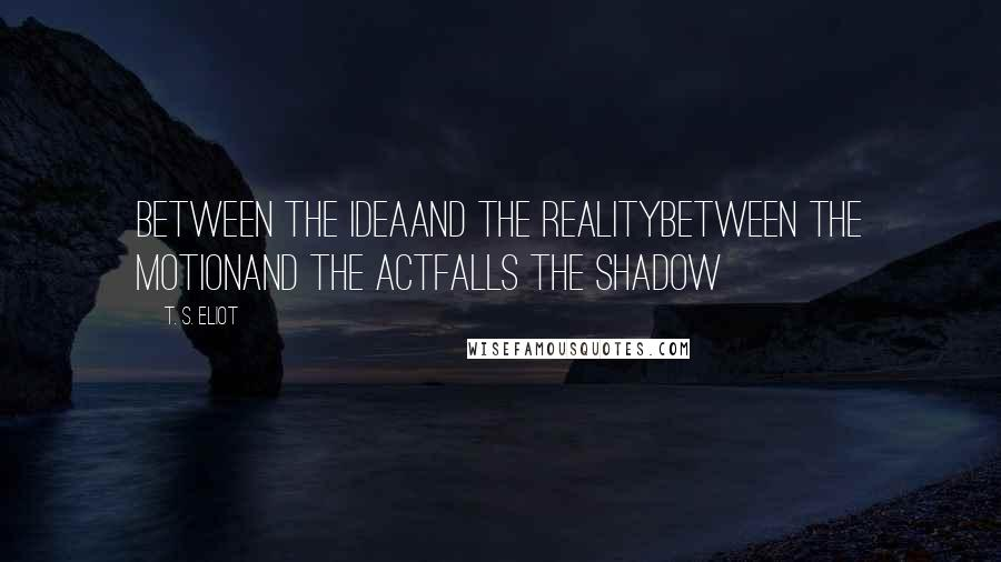 T. S. Eliot quotes: Between the ideaAnd the realityBetween the motionAnd the actFalls the Shadow