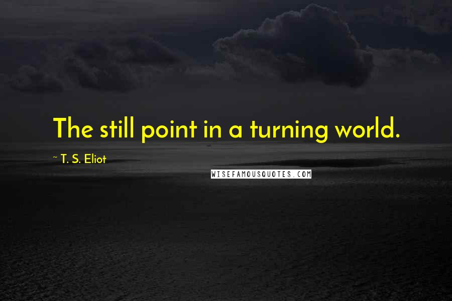 T. S. Eliot quotes: The still point in a turning world.