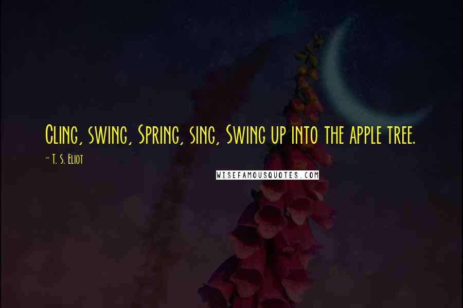 T. S. Eliot quotes: Cling, swing, Spring, sing, Swing up into the apple tree.