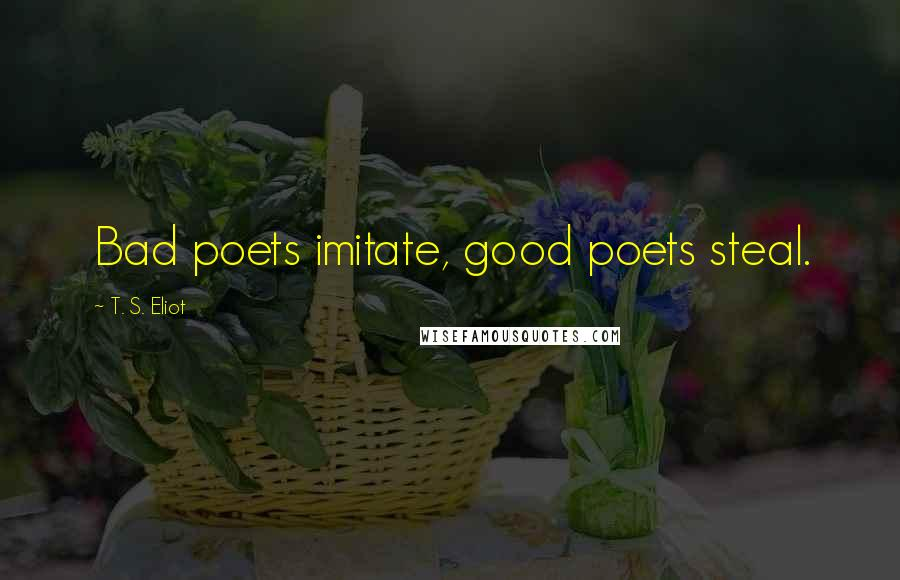 T. S. Eliot quotes: Bad poets imitate, good poets steal.